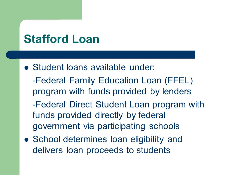 Stafford Loan Student loans available under: -Federal Family Education Loan (FFEL) program with funds provided by lenders -Federal Direct Student Loan program with funds provided directly by federal government via participating schools School determines loan eligibility and delivers loan proceeds to students