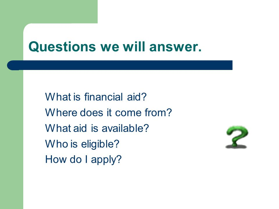 Questions we will answer. What is financial aid. Where does it come from.