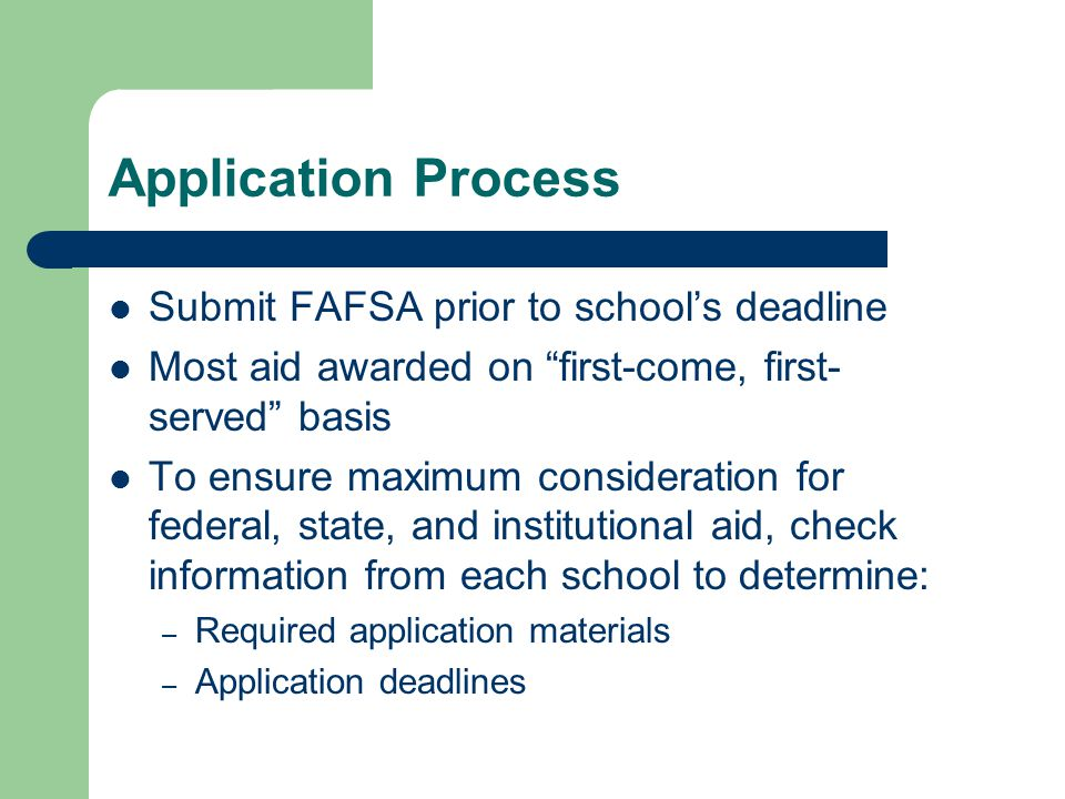 Application Process Submit FAFSA prior to schools deadline Most aid awarded on first-come, first- served basis To ensure maximum consideration for federal, state, and institutional aid, check information from each school to determine: – Required application materials – Application deadlines