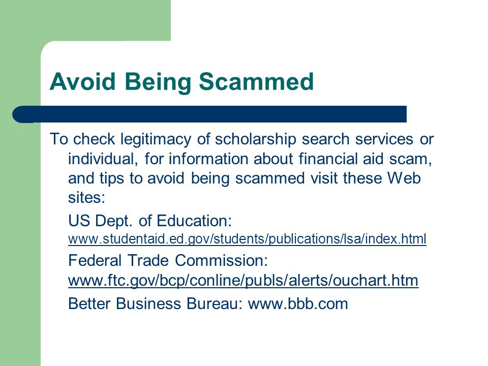 Avoid Being Scammed To check legitimacy of scholarship search services or individual, for information about financial aid scam, and tips to avoid being scammed visit these Web sites: US Dept.