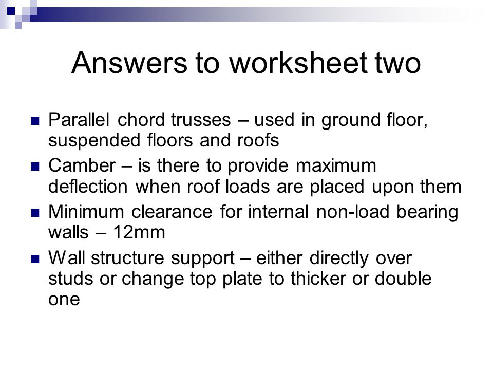Answers to worksheet two Parallel chord trusses – used in ground floor, suspended floors and roofs Camber – is there to provide maximum deflection whe