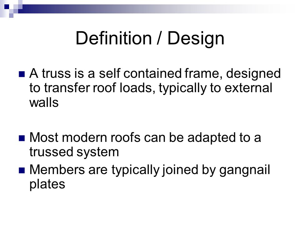 Definition / Design A truss is a self contained frame, designed to transfer roof loads, typically to external walls Most modern roofs can be adapted t