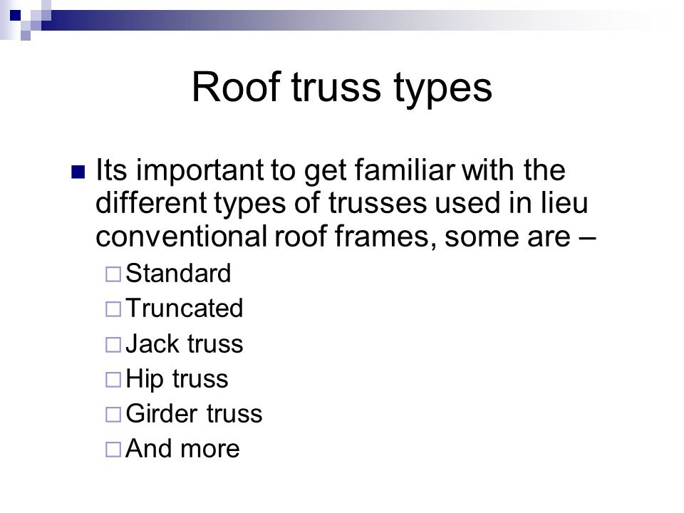 Roof truss types Its important to get familiar with the different types of trusses used in lieu conventional roof frames, some are – Standard Truncate