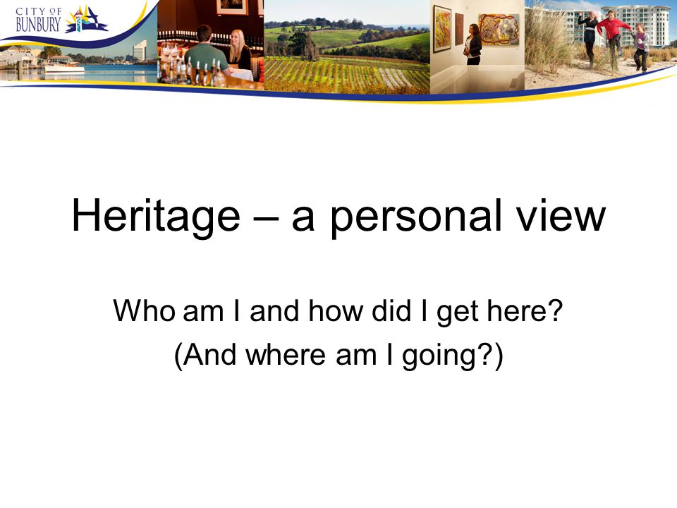 Heritage – a personal view Who am I and how did I get here (And where am I going )