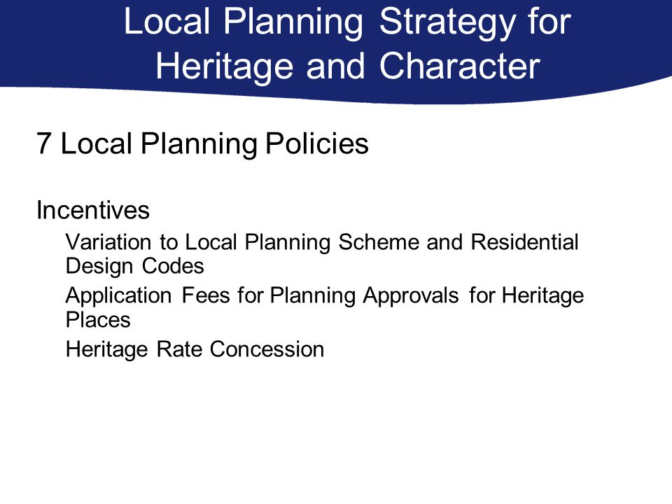 Local Planning Strategy for Heritage and Character 7 Local Planning Policies Incentives Variation to Local Planning Scheme and Residential Design Codes Application Fees for Planning Approvals for Heritage Places Heritage Rate Concession