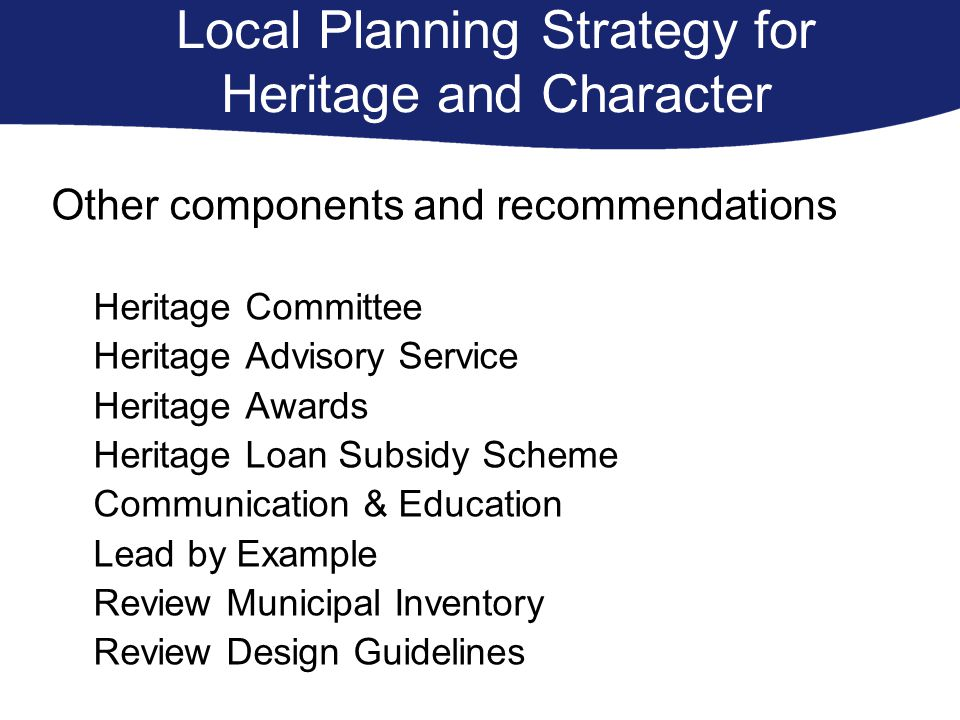 Local Planning Strategy for Heritage and Character Other components and recommendations Heritage Committee Heritage Advisory Service Heritage Awards Heritage Loan Subsidy Scheme Communication & Education Lead by Example Review Municipal Inventory Review Design Guidelines