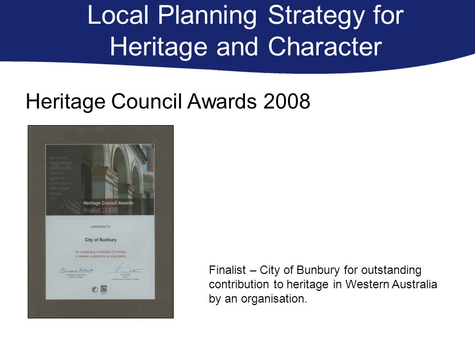 Local Planning Strategy for Heritage and Character Heritage Council Awards 2008 Finalist – City of Bunbury for outstanding contribution to heritage in Western Australia by an organisation.
