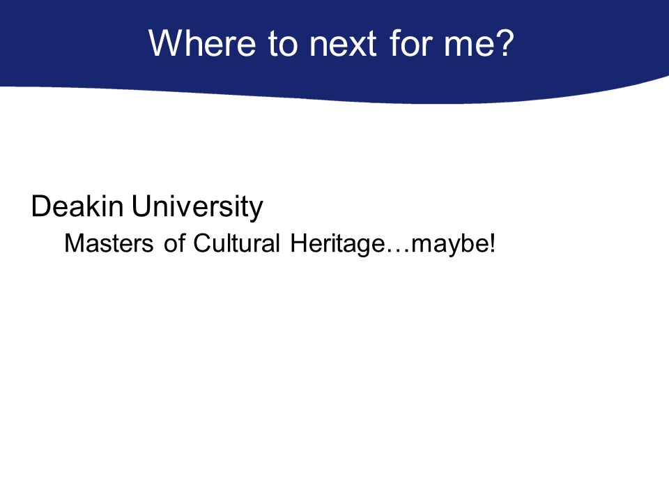Where to next for me Deakin University Masters of Cultural Heritage…maybe!