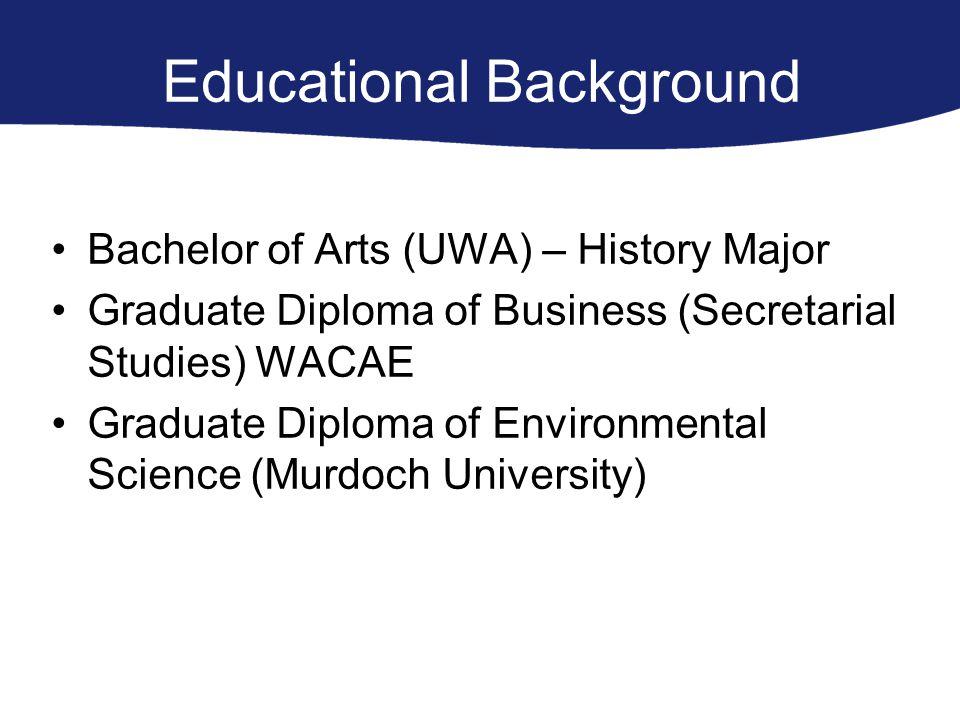 Educational Background Bachelor of Arts (UWA) – History Major Graduate Diploma of Business (Secretarial Studies) WACAE Graduate Diploma of Environmental Science (Murdoch University)