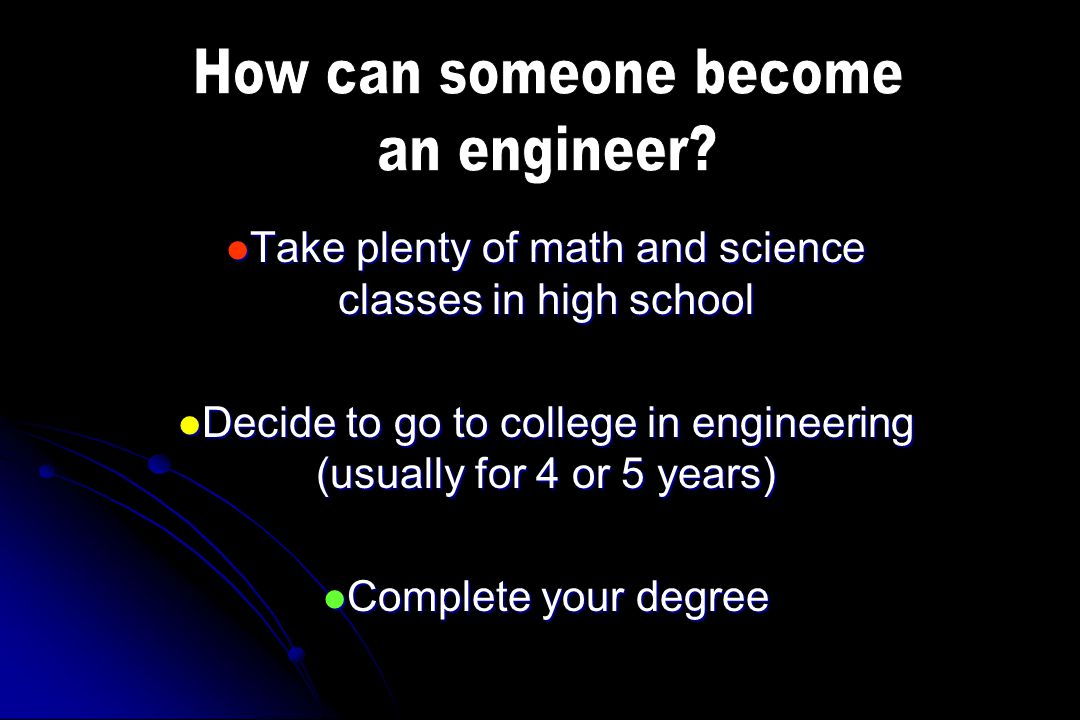 Take plenty of math and science classes in high school Take plenty of math and science classes in high school Decide to go to college in engineering (