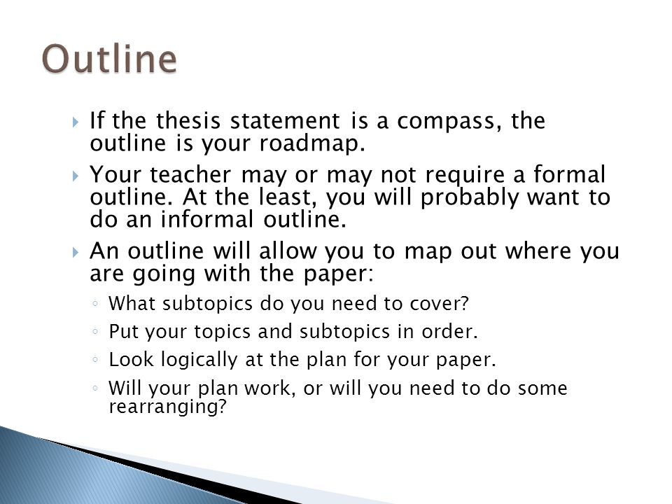 If the thesis statement is a compass, the outline is your roadmap. Your teacher may or may not require a formal outline. At the least, you will probab
