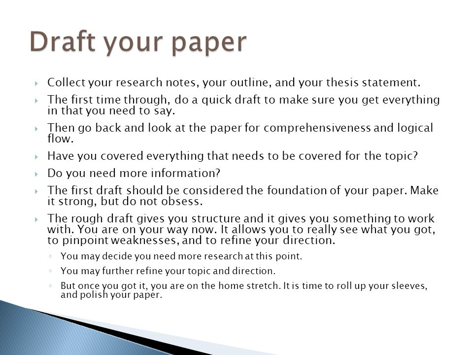 Collect your research notes, your outline, and your thesis statement. The first time through, do a quick draft to make sure you get everything in that