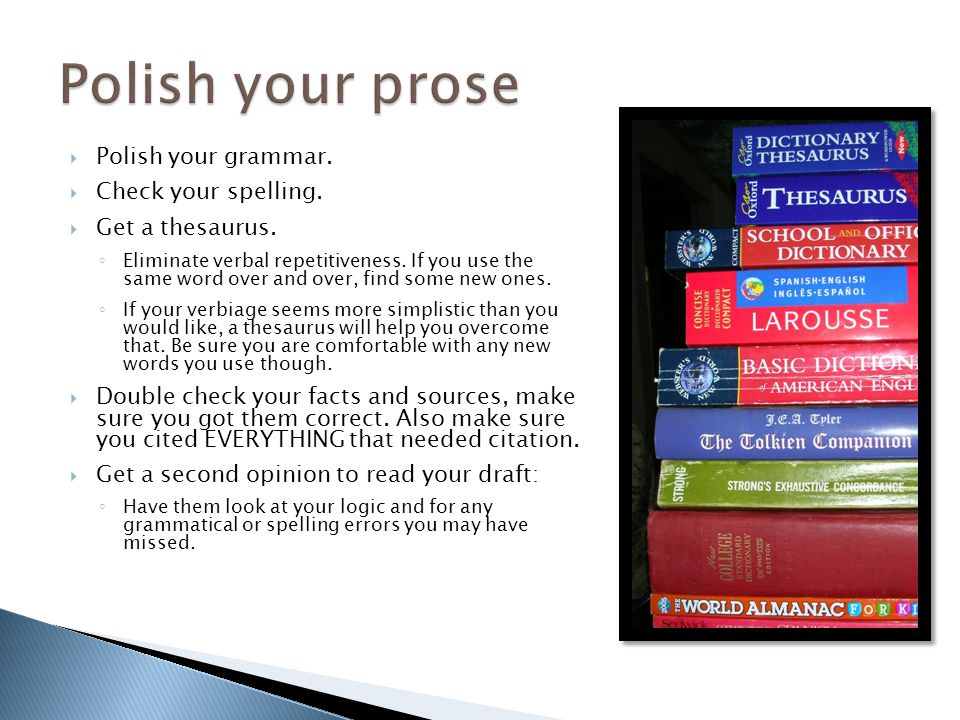 Polish your grammar. Check your spelling. Get a thesaurus. Eliminate verbal repetitiveness. If you use the same word over and over, find some new ones