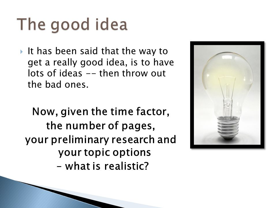 It has been said that the way to get a really good idea, is to have lots of ideas -- then throw out the bad ones. Now, given the time factor, the numb