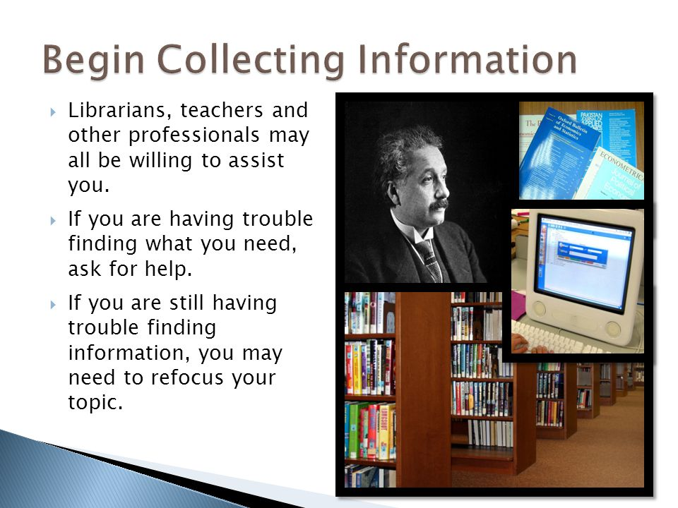 Librarians, teachers and other professionals may all be willing to assist you. If you are having trouble finding what you need, ask for help. If you a