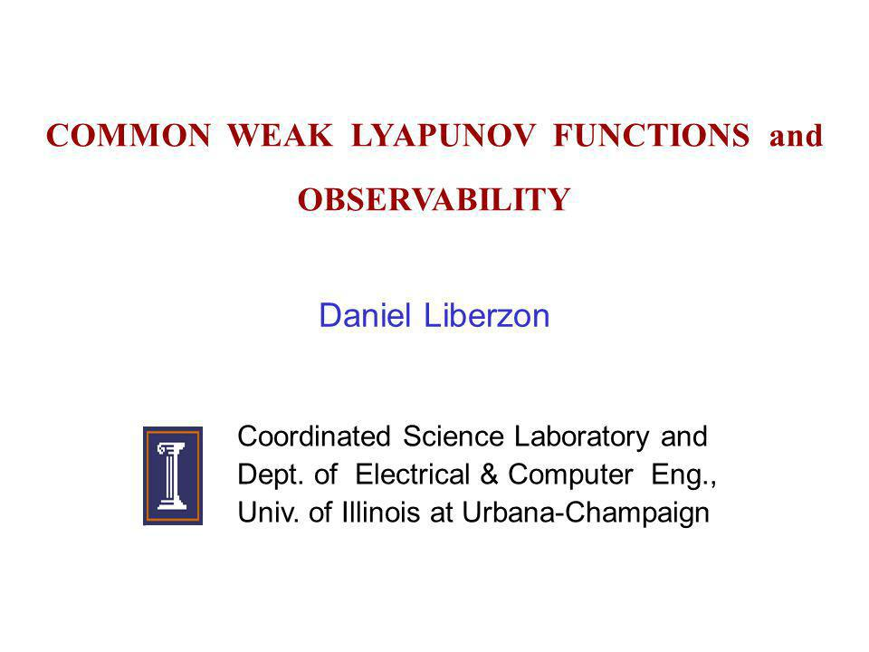 COMMON WEAK LYAPUNOV FUNCTIONS and OBSERVABILITY Daniel Liberzon Coordinated Science Laboratory and Dept. of Electrical & Computer Eng., Univ. of Illi