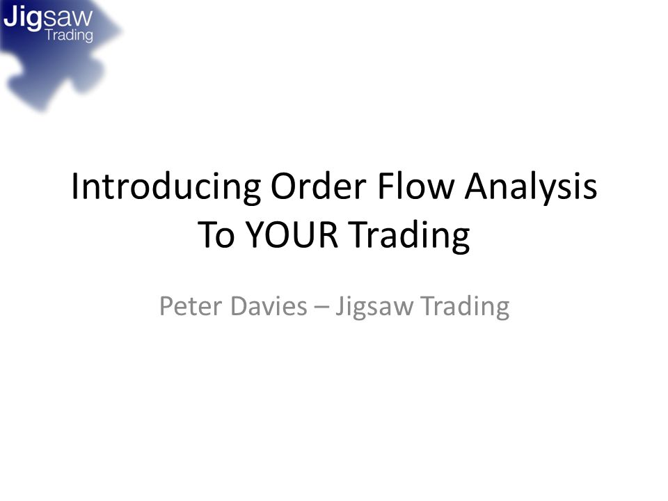 Introducing Order Flow Analysis To YOUR Trading Peter Davies – Jigsaw Trading