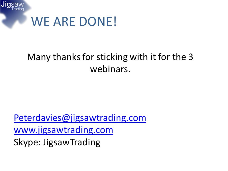 WE ARE DONE! Many thanks for sticking with it for the 3 webinars. Peterdavies@jigsawtrading.com www.jigsawtrading.com Skype: JigsawTrading