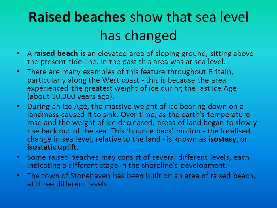 Raised beaches show that sea level has changed A raised beach is an elevated area of sloping ground, sitting above the present tide line. In the past