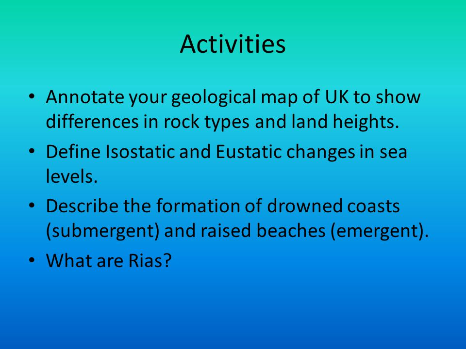 Activities Annotate your geological map of UK to show differences in rock types and land heights. Define Isostatic and Eustatic changes in sea levels.