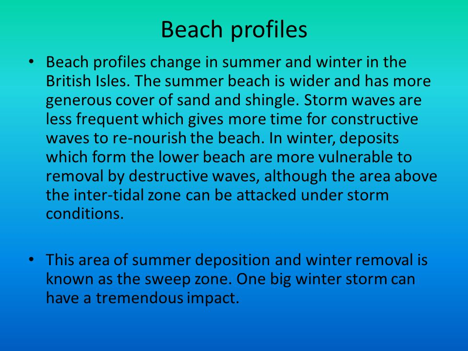 Beach profiles Beach profiles change in summer and winter in the British Isles. The summer beach is wider and has more generous cover of sand and shin