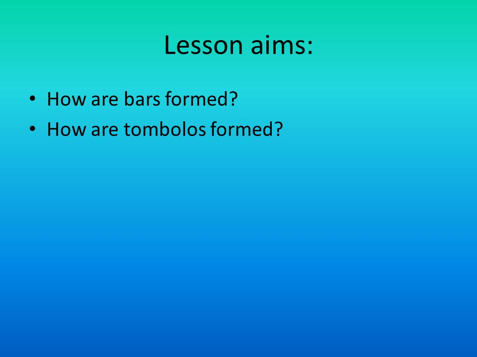 Lesson aims: How are bars formed? How are tombolos formed?