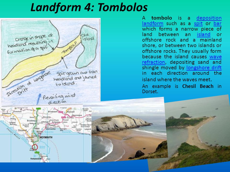 Landform 4: Tombolos A tombolo is a deposition landform such as a spit or bar which forms a narrow piece of land between an island or offshore rock an