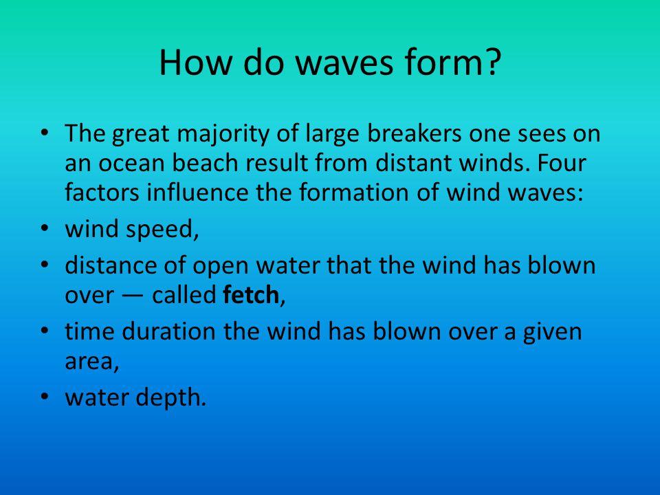 How do waves form? The great majority of large breakers one sees on an ocean beach result from distant winds. Four factors influence the formation of