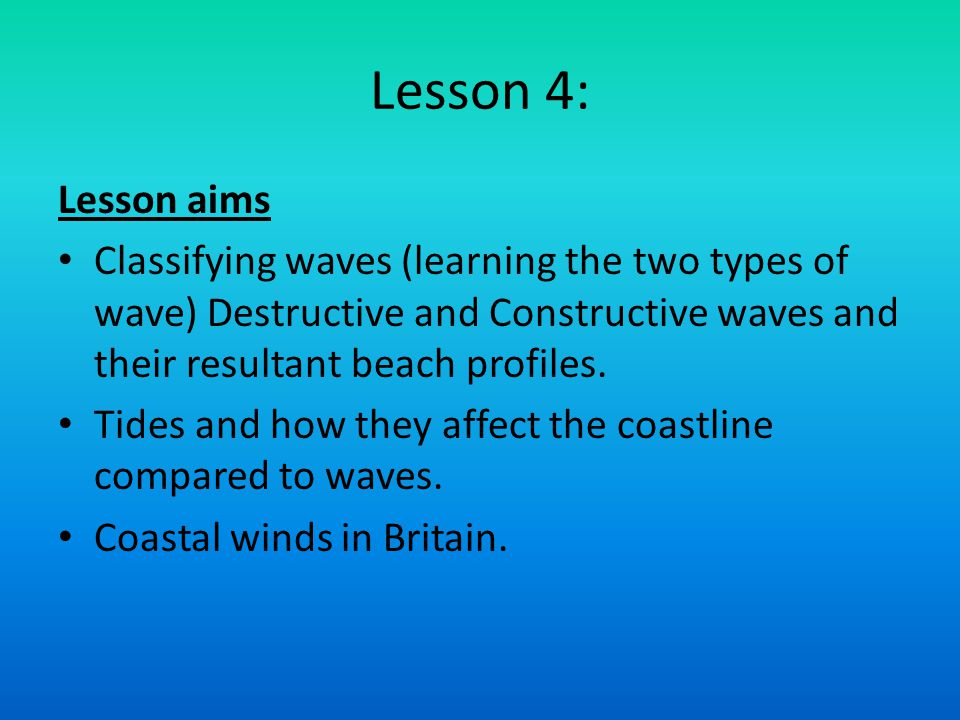 Lesson 4: Lesson aims Classifying waves (learning the two types of wave) Destructive and Constructive waves and their resultant beach profiles. Tides