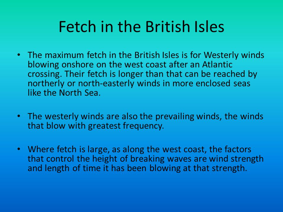 Fetch in the British Isles The maximum fetch in the British Isles is for Westerly winds blowing onshore on the west coast after an Atlantic crossing.
