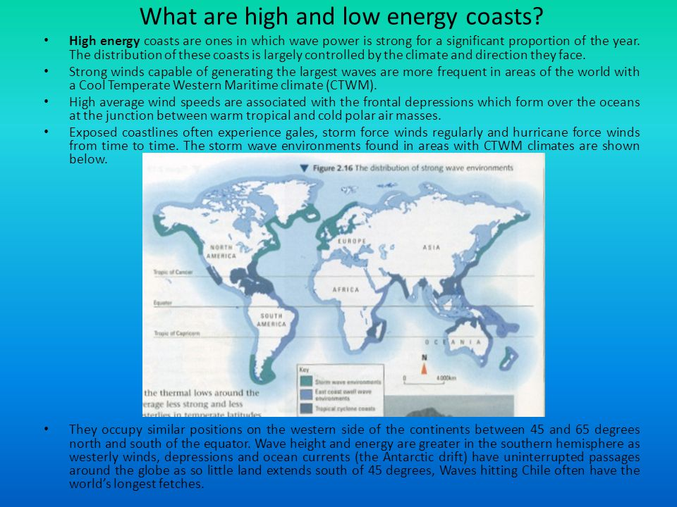 What are high and low energy coasts? High energy coasts are ones in which wave power is strong for a significant proportion of the year. The distribut