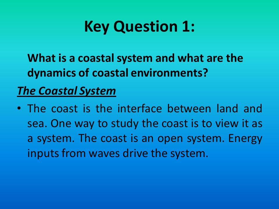 Key Question 1: What is a coastal system and what are the dynamics of coastal environments? The Coastal System The coast is the interface between land