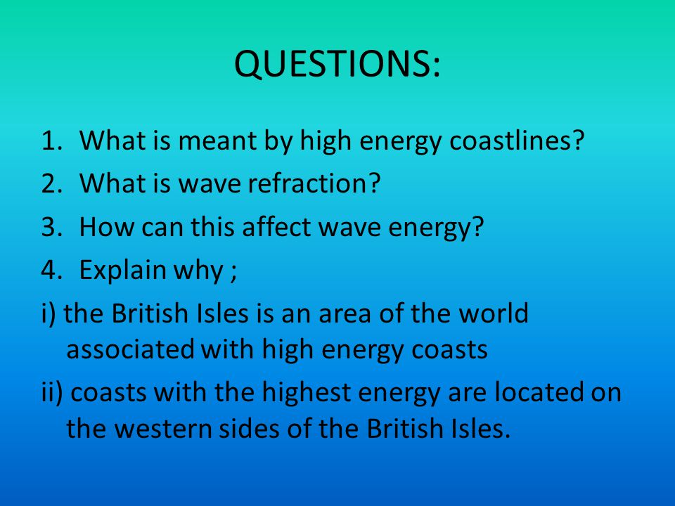 QUESTIONS: 1.What is meant by high energy coastlines? 2.What is wave refraction? 3.How can this affect wave energy? 4.Explain why ; i) the British Isl