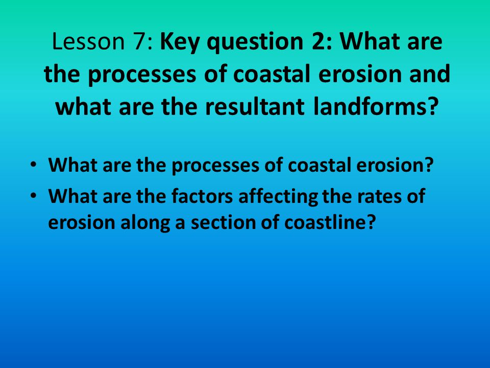 Lesson 7: Key question 2: What are the processes of coastal erosion and what are the resultant landforms? What are the processes of coastal erosion? W