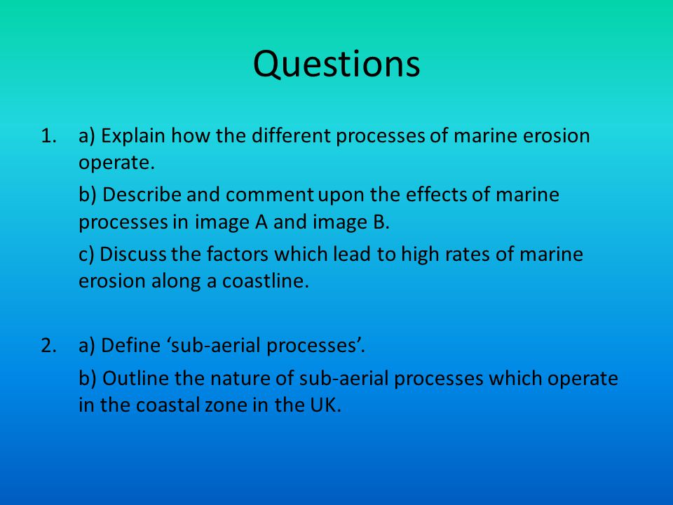 Questions 1.a) Explain how the different processes of marine erosion operate. b) Describe and comment upon the effects of marine processes in image A