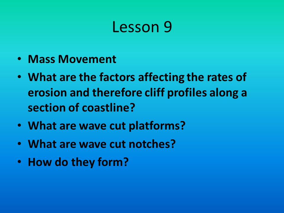 Lesson 9 Mass Movement What are the factors affecting the rates of erosion and therefore cliff profiles along a section of coastline? What are wave cu