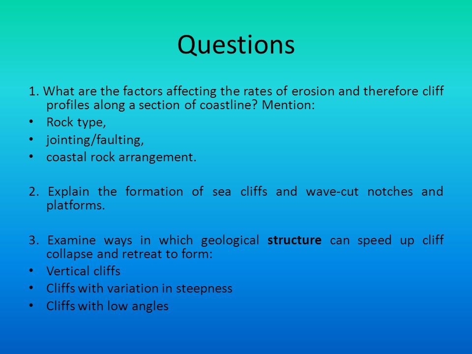 Questions 1. What are the factors affecting the rates of erosion and therefore cliff profiles along a section of coastline? Mention: Rock type, jointi