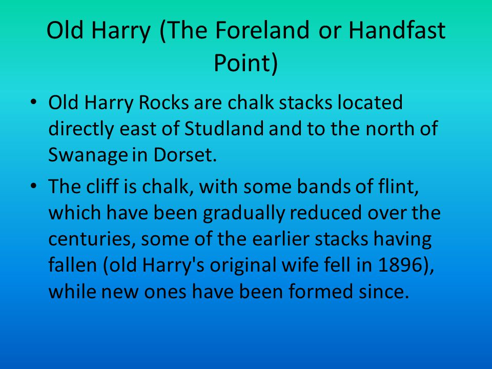 Old Harry (The Foreland or Handfast Point) Old Harry Rocks are chalk stacks located directly east of Studland and to the north of Swanage in Dorset. T