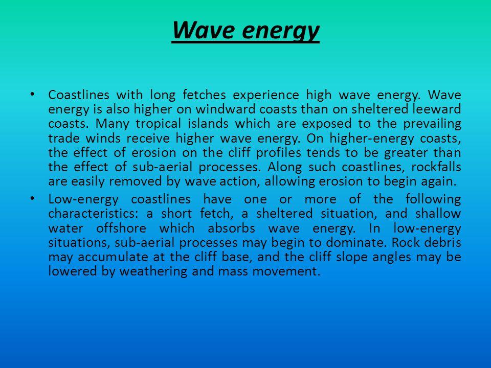 Wave energy Coastlines with long fetches experience high wave energy. Wave energy is also higher on windward coasts than on sheltered leeward coasts.