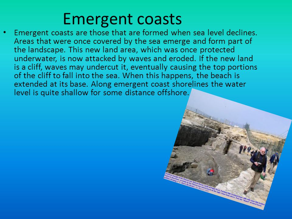 Emergent coasts Emergent coasts are those that are formed when sea level declines. Areas that were once covered by the sea emerge and form part of the