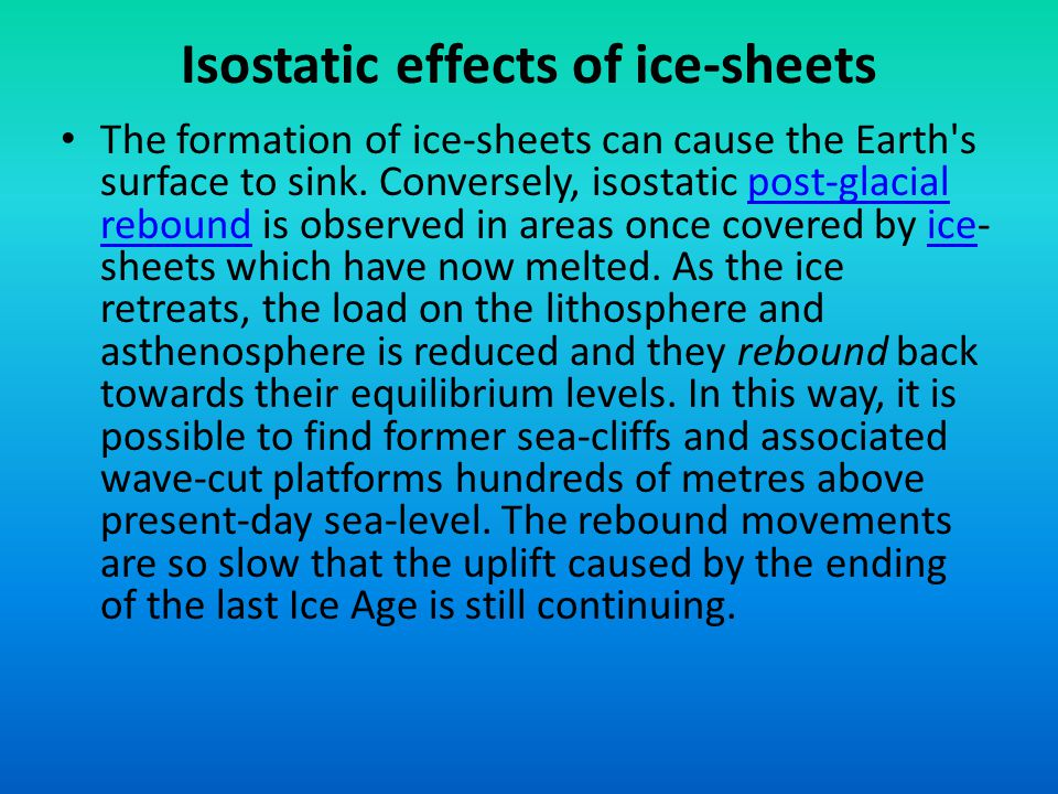 Isostatic effects of ice-sheets The formation of ice-sheets can cause the Earth's surface to sink. Conversely, isostatic post-glacial rebound is obser