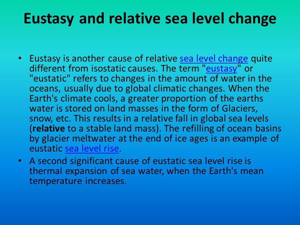 Eustasy and relative sea level change Eustasy is another cause of relative sea level change quite different from isostatic causes. The term