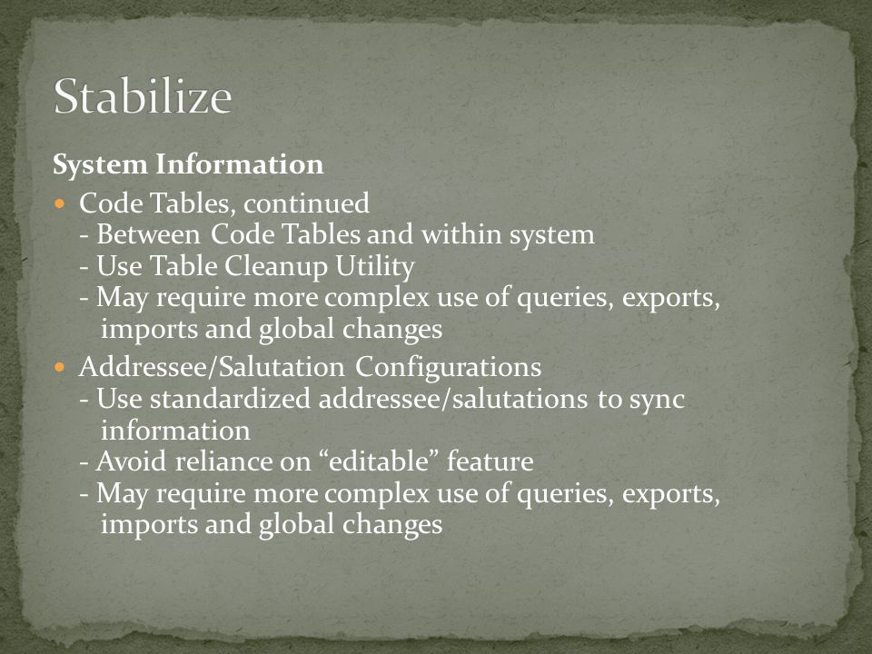 System Information Code Tables, continued - Between Code Tables and within system - Use Table Cleanup Utility - May require more complex use of queries, exports, imports and global changes Addressee/Salutation Configurations - Use standardized addressee/salutations to sync information - Avoid reliance on editable feature - May require more complex use of queries, exports, imports and global changes