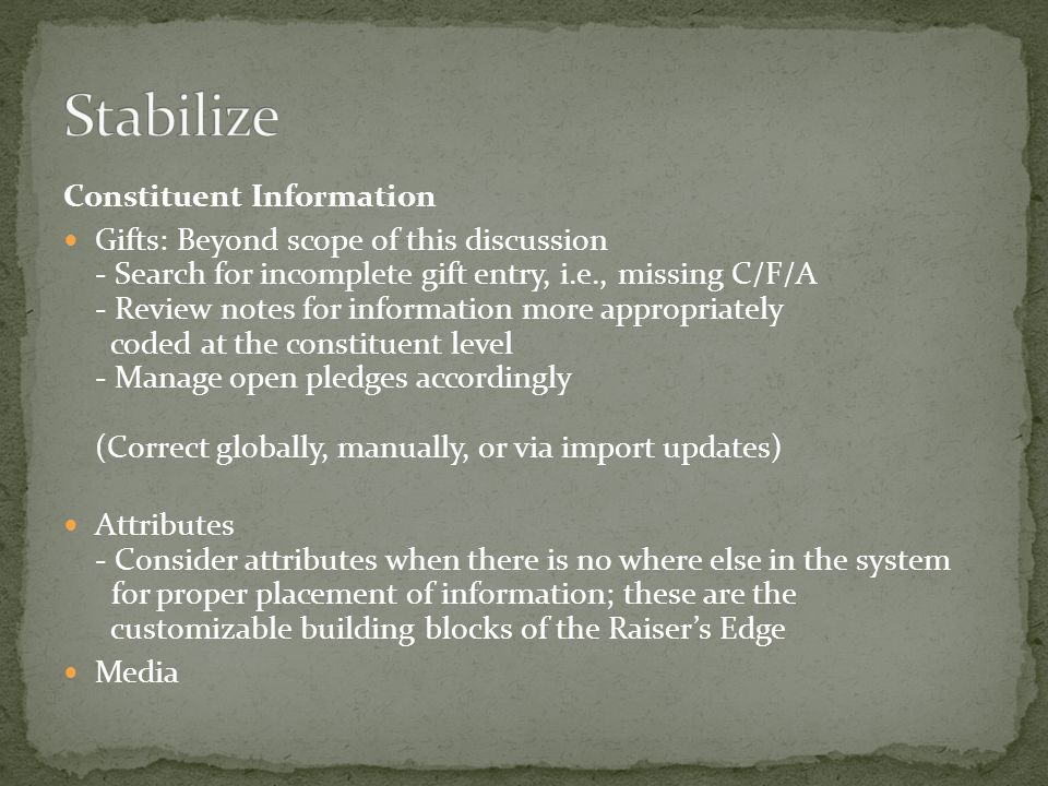 Constituent Information Gifts: Beyond scope of this discussion - Search for incomplete gift entry, i.e., missing C/F/A - Review notes for information more appropriately coded at the constituent level - Manage open pledges accordingly (Correct globally, manually, or via import updates) Attributes - Consider attributes when there is no where else in the system for proper placement of information; these are the customizable building blocks of the Raisers Edge Media