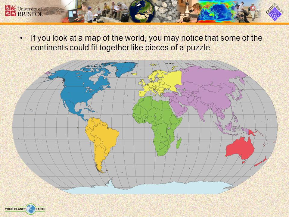 If you look at a map of the world, you may notice that some of the continents could fit together like pieces of a puzzle.