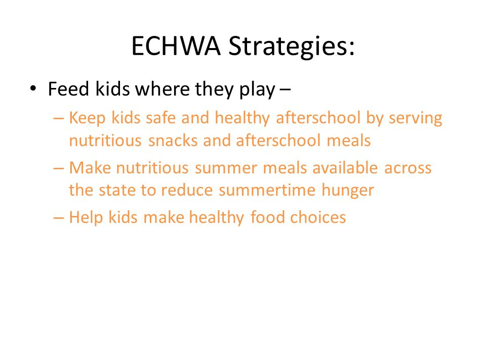 ECHWA Strategies: Feed kids where they play – – Keep kids safe and healthy afterschool by serving nutritious snacks and afterschool meals – Make nutritious summer meals available across the state to reduce summertime hunger – Help kids make healthy food choices