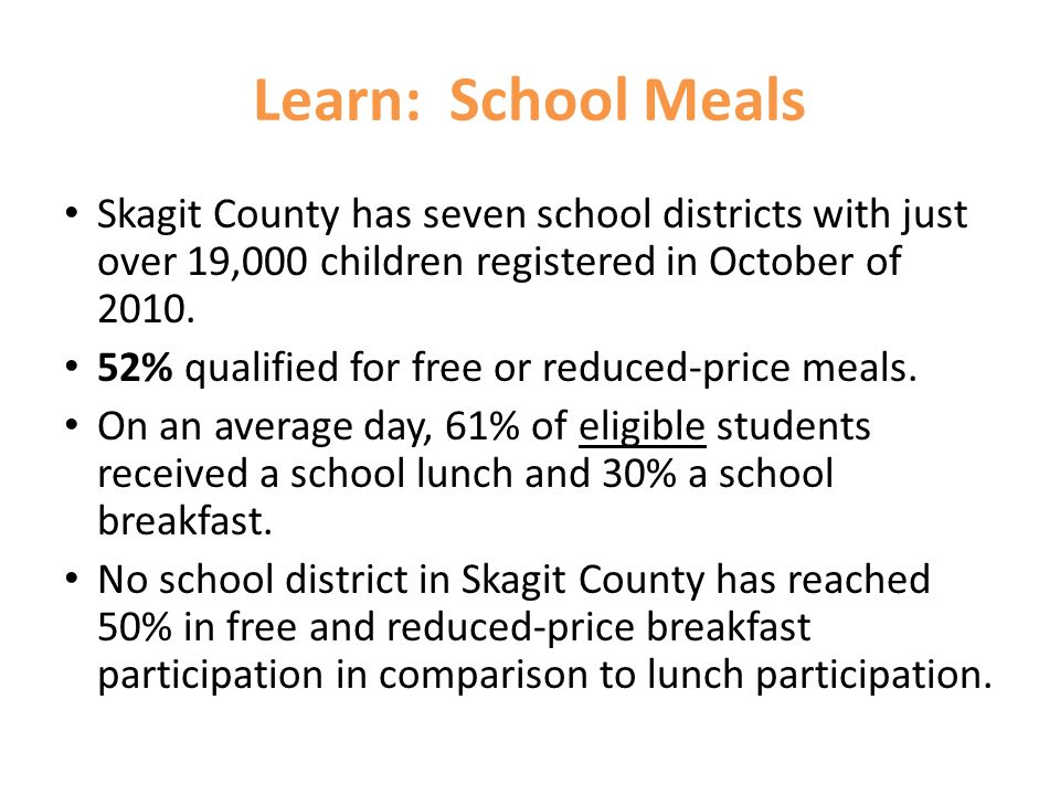 Learn: School Meals Skagit County has seven school districts with just over 19,000 children registered in October of 2010. 52% qualified for free or r