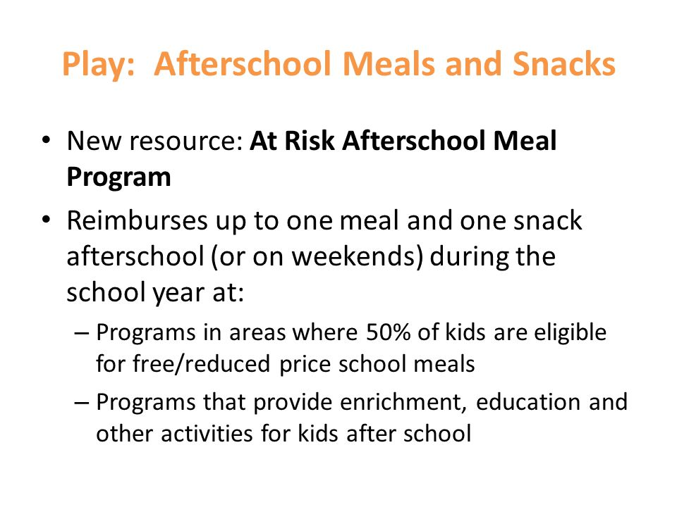 Play: Afterschool Meals and Snacks New resource: At Risk Afterschool Meal Program Reimburses up to one meal and one snack afterschool (or on weekends)