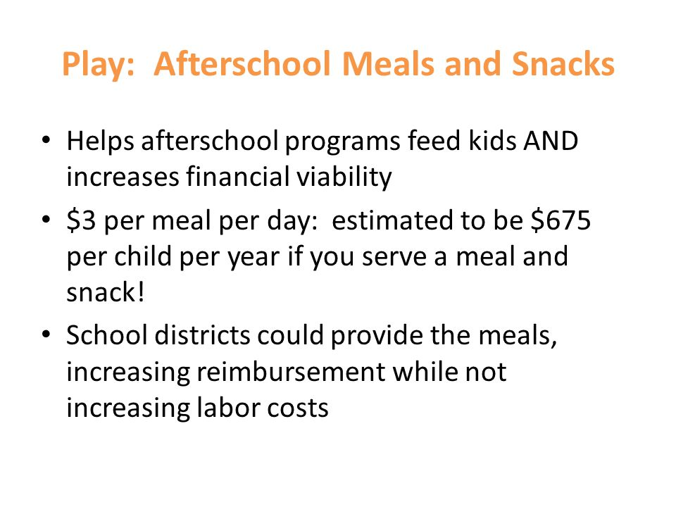 Play: Afterschool Meals and Snacks Helps afterschool programs feed kids AND increases financial viability $3 per meal per day: estimated to be $675 pe