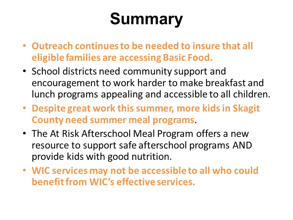 Summary Outreach continues to be needed to insure that all eligible families are accessing Basic Food. School districts need community support and enc